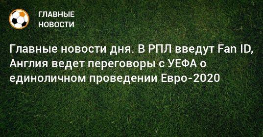 Общество: Главные новости дня. В РПЛ введут Fan ID, Англия ведет переговоры с УЕФА о единоличном проведении Евро-2020
