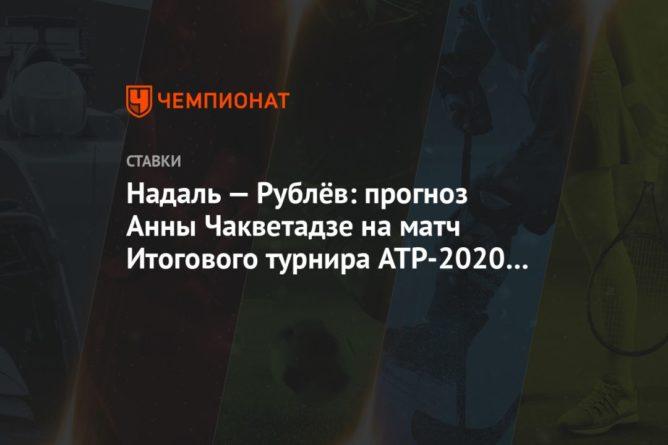 Общество: Надаль — Рублёв: прогноз Анны Чакветадзе на матч Итогового турнира ATP-2020 в Лондоне