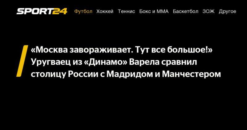 Общество: «Москва завораживает. Тут все большое!» Уругваец из «Динамо» Варела сравнил столицу России с Мадридом и Манчестером