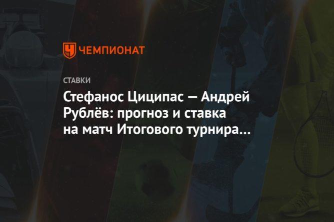 Общество: Стефанос Циципас — Андрей Рублёв: прогноз и ставка на матч Итогового турнира ATP в Лондоне