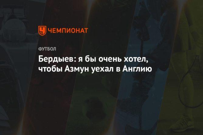 Общество: Бердыев: я бы очень хотел, чтобы Азмун уехал в Англию
