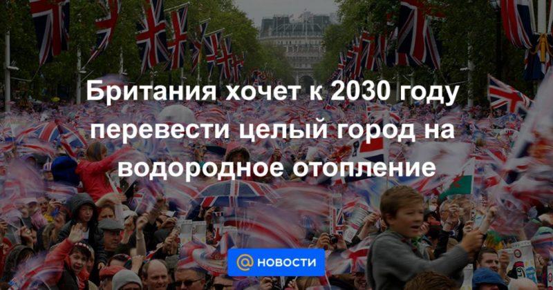 Общество: Британия хочет к 2030 году перевести целый город на водородное отопление
