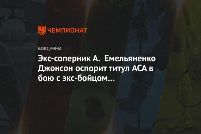 Общество: Экс-соперник А. Емельяненко Джонсон оспорит титул ACA в бою с экс-бойцом UFC Омельянчуком
