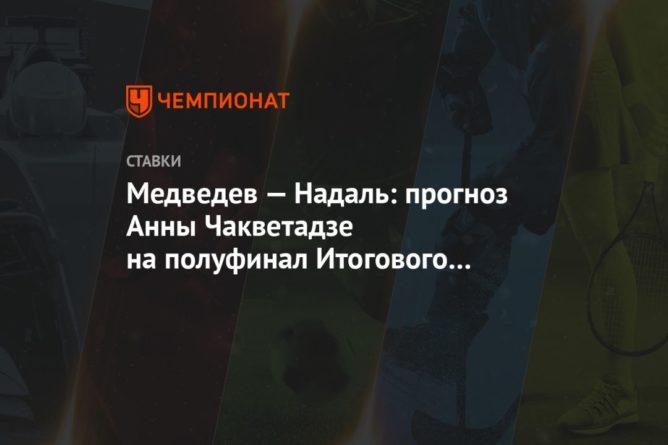 Общество: Медведев — Надаль: прогноз Анны Чакветадзе на полуфинал Итогового турнира ATP в Лондоне