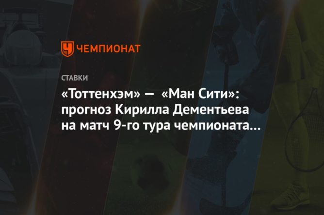 Общество: «Тоттенхэм» — «Ман Сити»: прогноз Кирилла Дементьева на матч 9-го тура чемпионата Англии