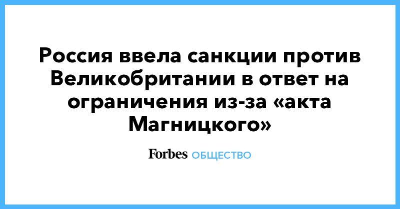 Общество: Россия ввела санкции против Великобритании в ответ на ограничения из-за «акта Магницкого»