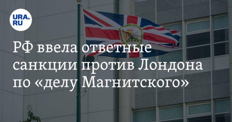 Общество: РФ ввела ответные санкции против Лондона по «делу Магнитского»