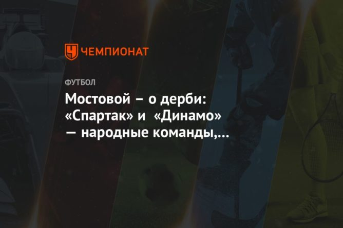 Общество: Мостовой – о дерби: «Спартак» и «Динамо» — народные команды, а народного всё меньше
