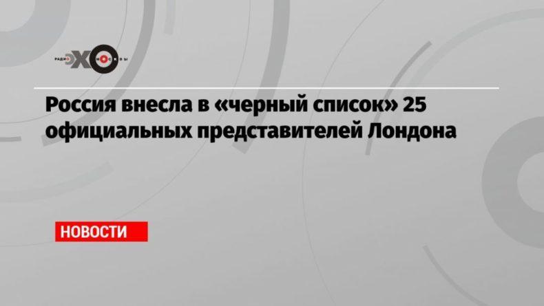 Общество: Россия внесла в «черный список» 25 официальных представителей Лондона