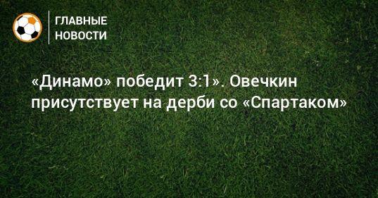 Общество: «Динамо» победит 3:1». Овечкин присутствует на дерби со «Спартаком»
