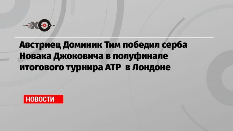 Общество: Австриец Доминик Тим победил серба Новака Джоковича в полуфинале итогового турнира АТР в Лондоне