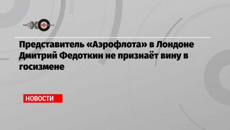 Общество: Представитель «Аэрофлота» в Лондоне Дмитрий Федоткин не признаёт вину в госизмене