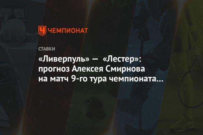Общество: «Ливерпуль» — «Лестер»: прогноз Алексея Смирнова на матч 9-го тура чемпионата Англии