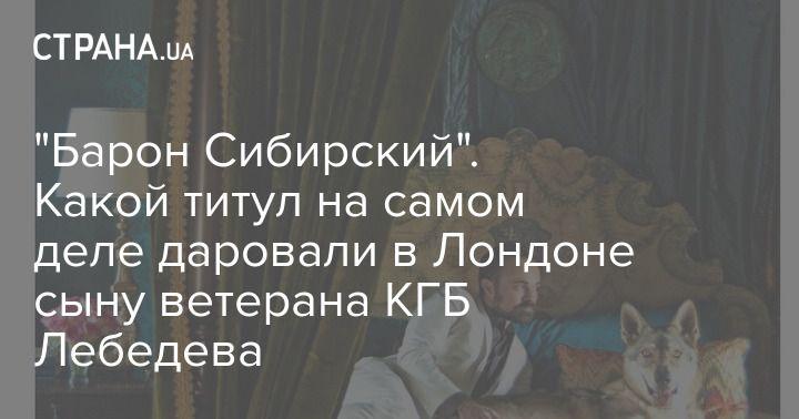 """Общество: """"Барон Сибирский"""". Какой титул на самом деле даровали в Лондоне сыну ветерана КГБ Лебедева"""
