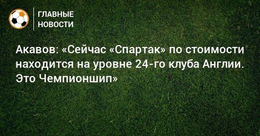 Общество: Акавов: «Сейчас «Спартак» по стоимости находится на уровне 24-го клуба Англии. Это Чемпионшип»
