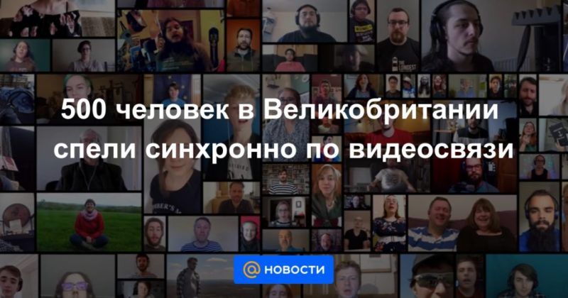 Общество: 500 человек в Великобритании спели синхронно по видеосвязи