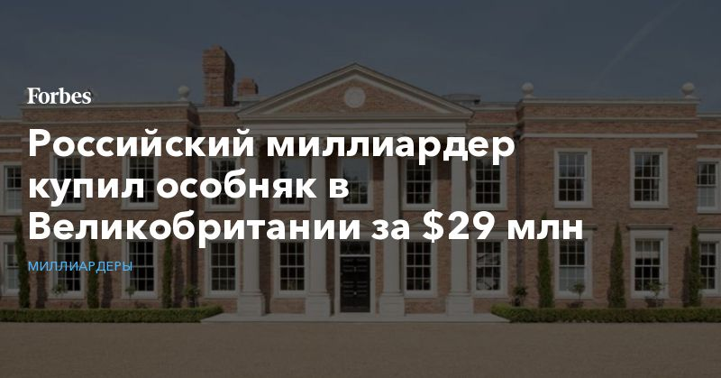 Общество: Российский миллиардер купил особняк в Великобритании за $29 млн