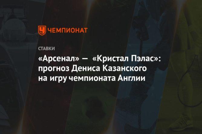 Общество: «Арсенал» — «Кристал Пэлас»: прогноз Дениса Казанского на игру чемпионата Англии