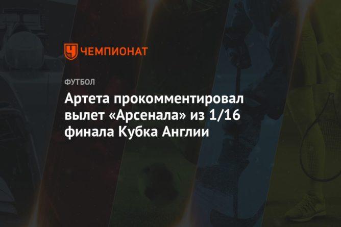 Общество: Артета прокомментировал вылет «Арсенала» из 1/16 финала Кубка Англии