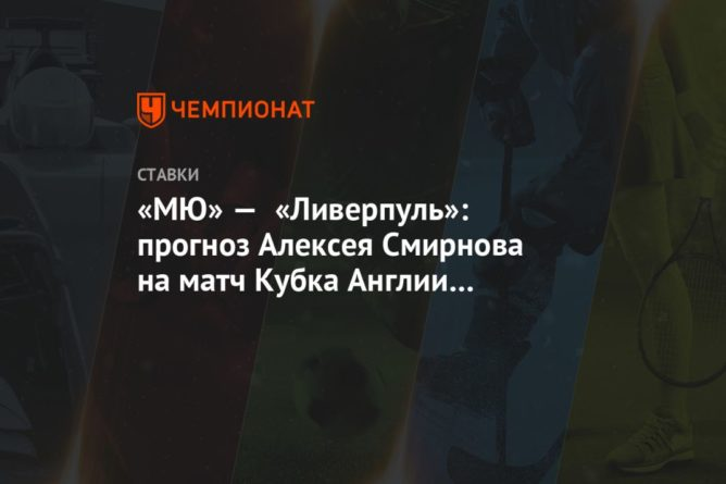 Общество: «МЮ» — «Ливерпуль»: прогноз Алексея Смирнова на матч Кубка Англии в Манчестере