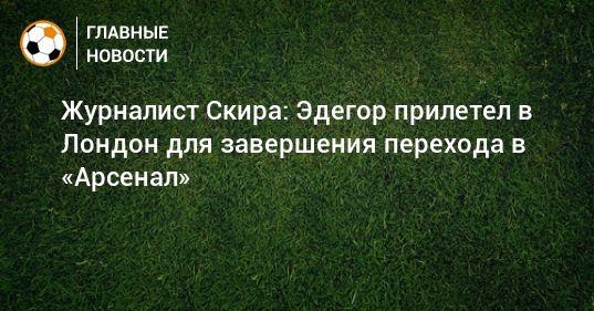 Общество: Журналист Скира: Эдегор прилетел в Лондон для завершения перехода в «Арсенал»