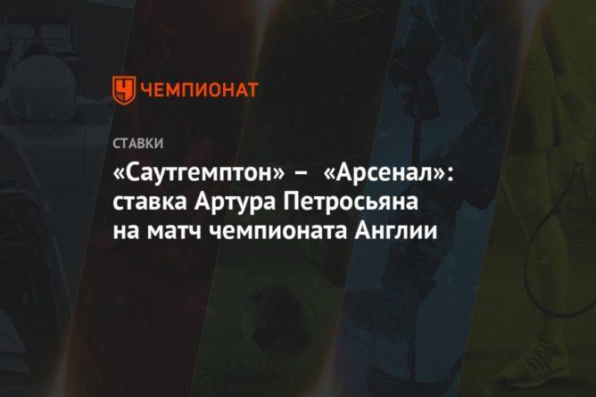 Общество: «Саутгемптон» – «Арсенал»: ставка Артура Петросьяна на матч чемпионата Англии