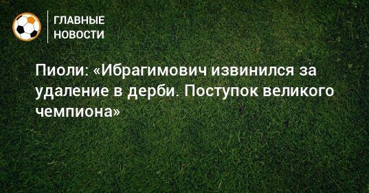 Общество: Пиоли: «Ибрагимович извинился за удаление в дерби. Поступок великого чемпиона»