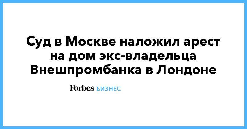 Общество: Суд в Москве наложил арест на дом экс-владельца Внешпромбанка в Лондоне