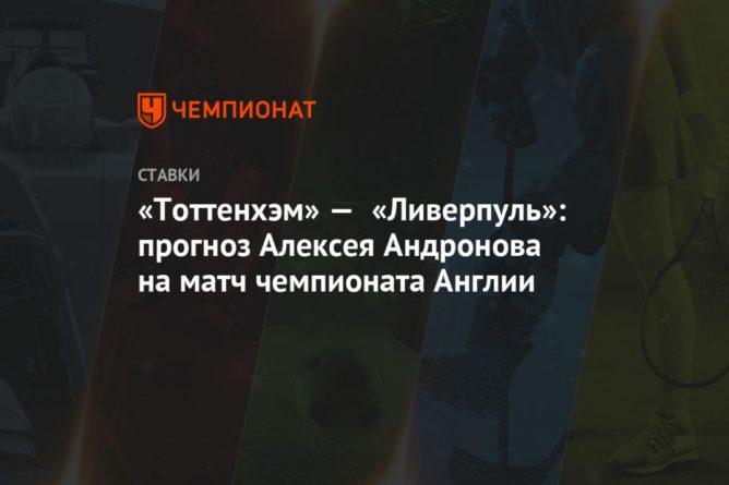 Общество: «Тоттенхэм» — «Ливерпуль»: прогноз Алексея Андронова на матч чемпионата Англии