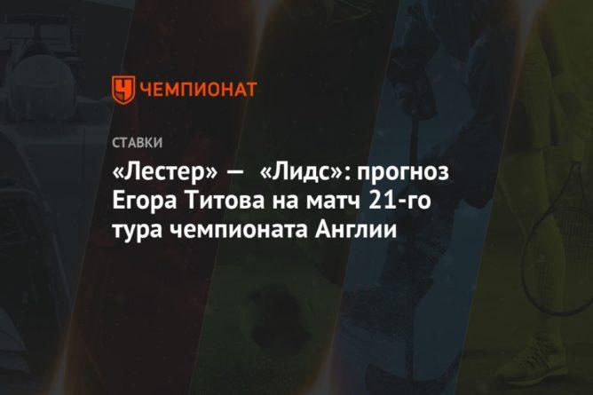 Общество: «Лестер» — «Лидс»: прогноз Егора Титова на матч 21-го тура чемпионата Англии
