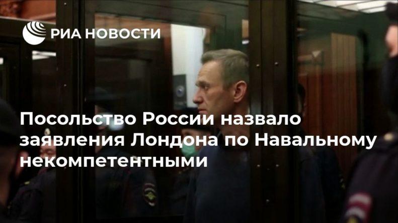 Общество: Посольство России назвало заявления Лондона по Навальному некомпетентными