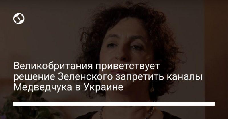 Общество: Великобритания приветствует решение Зеленского запретить каналы Медведчука в Украине