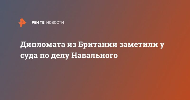 Общество: Дипломата из Британии заметили у суда по делу Навального
