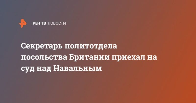 Общество: Секретарь политотдела посольства Британии приехал на суд над Навальным
