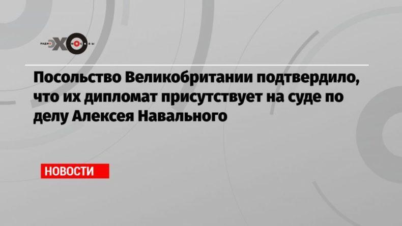 Общество: Посольство Великобритании подтвердило, что их дипломат присутствует на суде по делу Алексея Навального