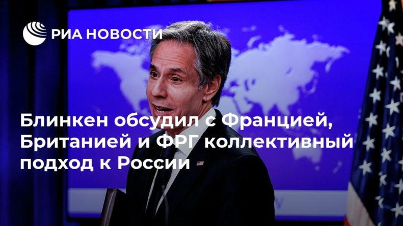 Общество: Блинкен обсудил с Францией, Британией и ФРГ коллективный подход к России
