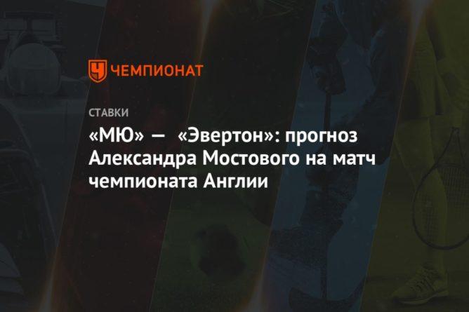 Общество: «МЮ» — «Эвертон»: прогноз Александра Мостового на матч чемпионата Англии