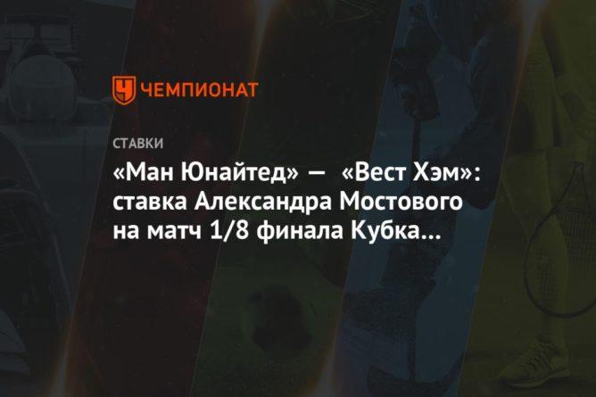 Общество: «Ман Юнайтед» — «Вест Хэм»: ставка Александра Мостового на матч 1/8 финала Кубка Англии
