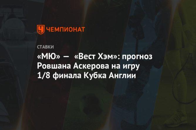 Общество: «МЮ» — «Вест Хэм»: прогноз Ровшана Аскерова на игру 1/8 финала Кубка Англии