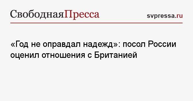 Общество: «Год не оправдал надежд»: посол России оценил отношения с Британией