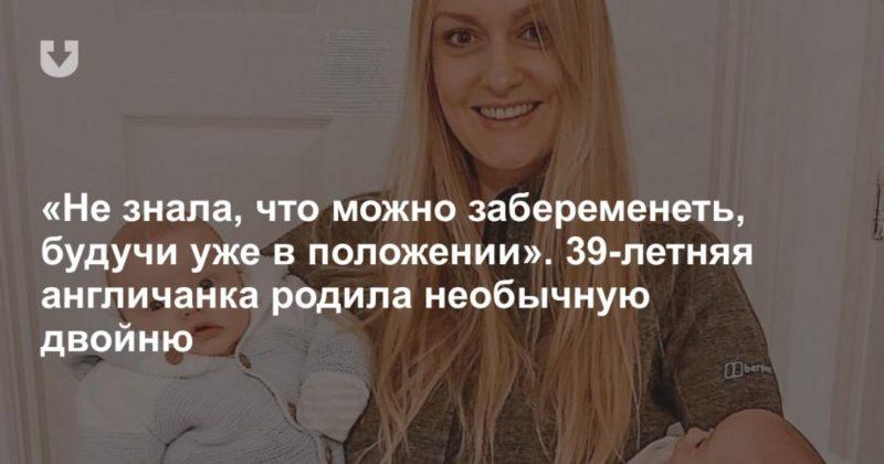 Общество: «Не знала, что можно забеременеть, будучи уже в положении». 39-летняя англичанка родила необычную двойню
