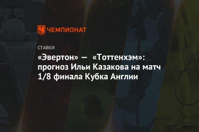 Общество: «Эвертон» — «Тоттенхэм»: прогноз Ильи Казакова на матч 1/8 финала Кубка Англии