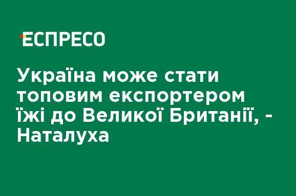 Общество: Украина может стать топовым экспортером еды в Великобританию, - Наталуха