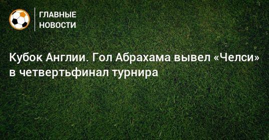 Общество: Кубок Англии. Гол Абрахама вывел «Челси» в четвертьфинал турнира