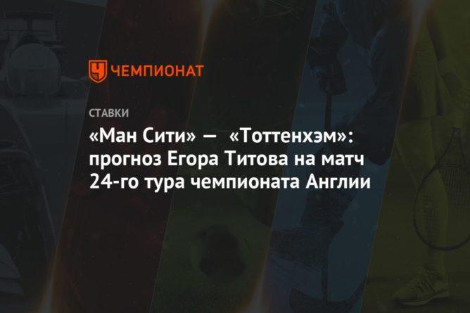 Общество: «Ман Сити» — «Тоттенхэм»: прогноз Егора Титова на матч 24-го тура чемпионата Англии