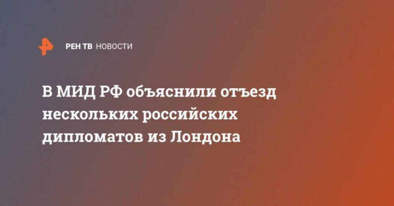 Общество: В МИД РФ объяснили отъезд нескольких российских дипломатов из Лондона