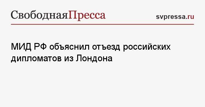 Общество: МИД РФ объяснил отъезд российских дипломатов из Лондона