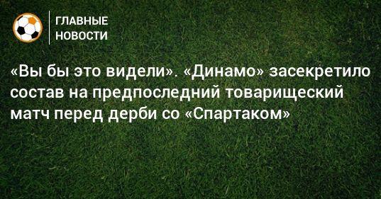Общество: «Вы бы это видели». «Динамо» засекретило состав на предпоследний товарищеский матч перед дерби со «Спартаком»