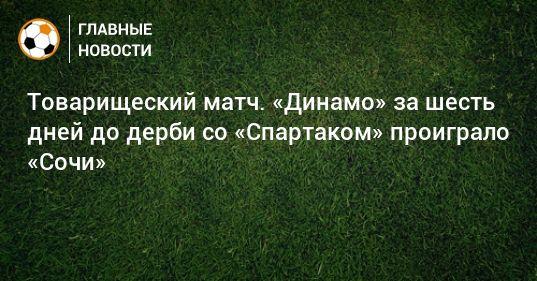 Общество: Товарищеский матч. «Динамо» за шесть дней до дерби со «Спартаком» проиграло «Сочи»