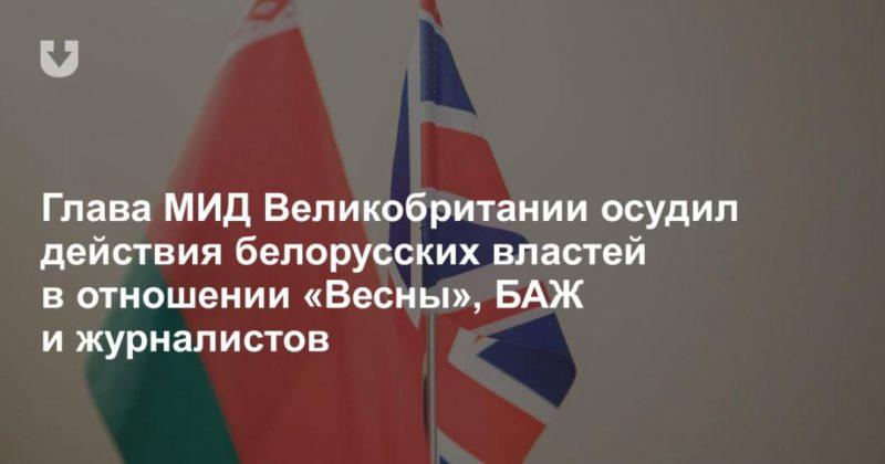Общество: Глава МИД Великобритании осудил действия белорусских властей в отношении «Весны», БАЖ и журналистов